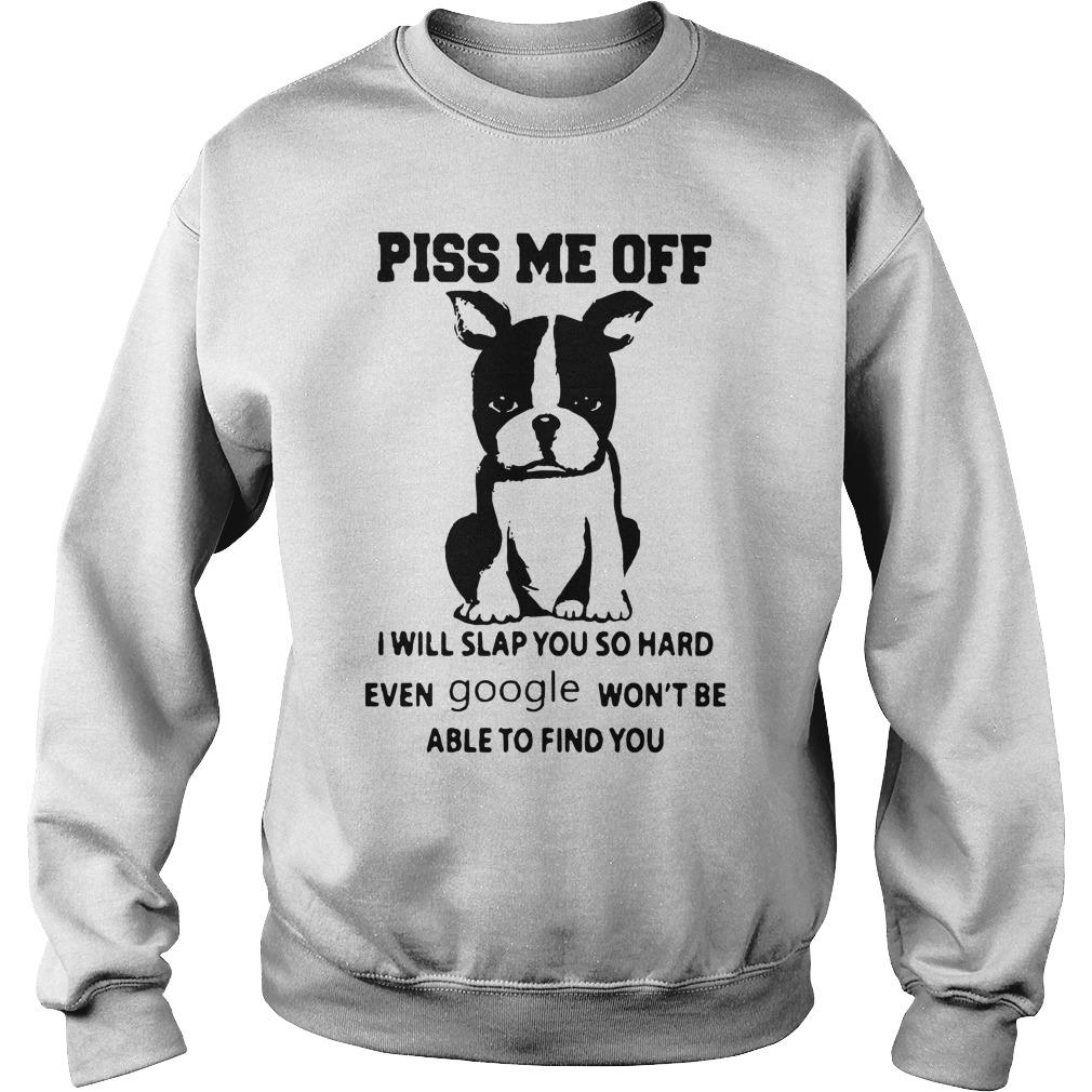 Boston Terrier Piss Me Off I Will Slap You So Hard Even Google Won't Be Sweater