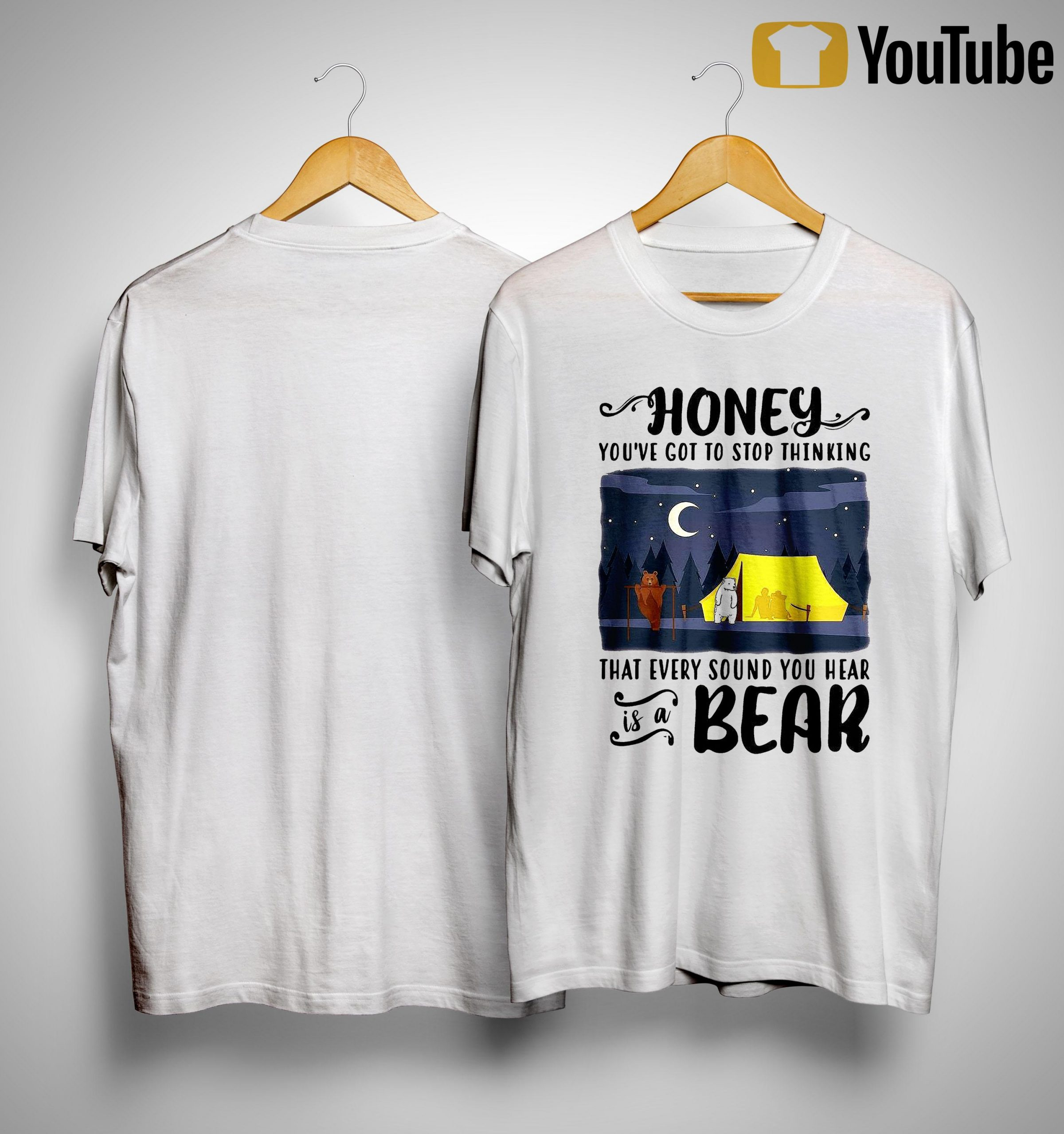Honey You've Got To Stop Thinking That Every Sound You Hear Is A Bear Shirt