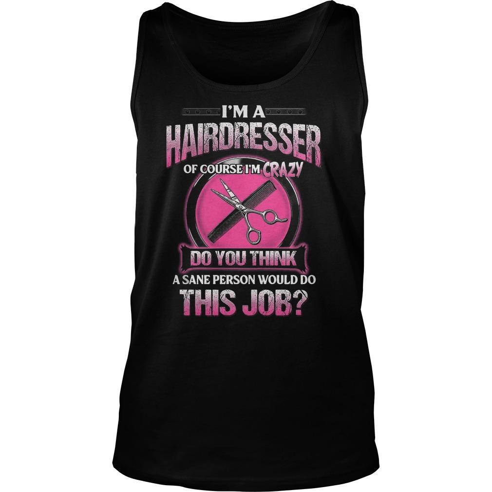 I'm A Hairdresser Of Course I'm Crazy Do You Think This Job Tank Top