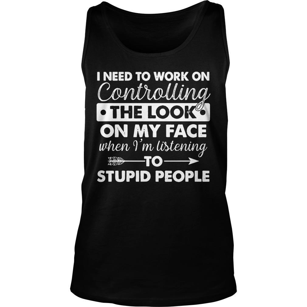 I Need To Work On Controlling The Look On My Face When I'm Listening To Stupid People Tank Top