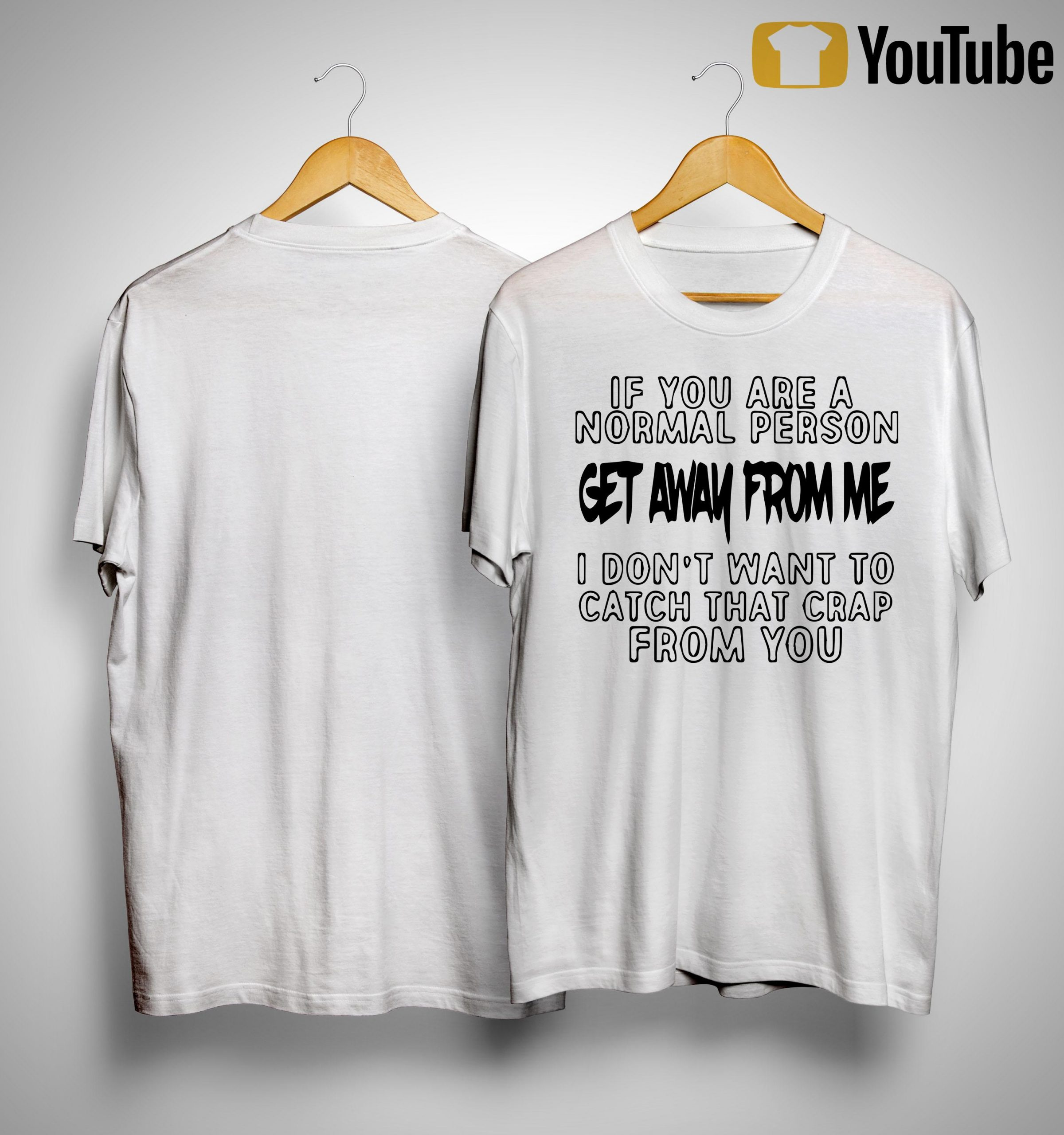 If You Are A Normal Person Get Away From Me I Don't Want To Catch Shirt