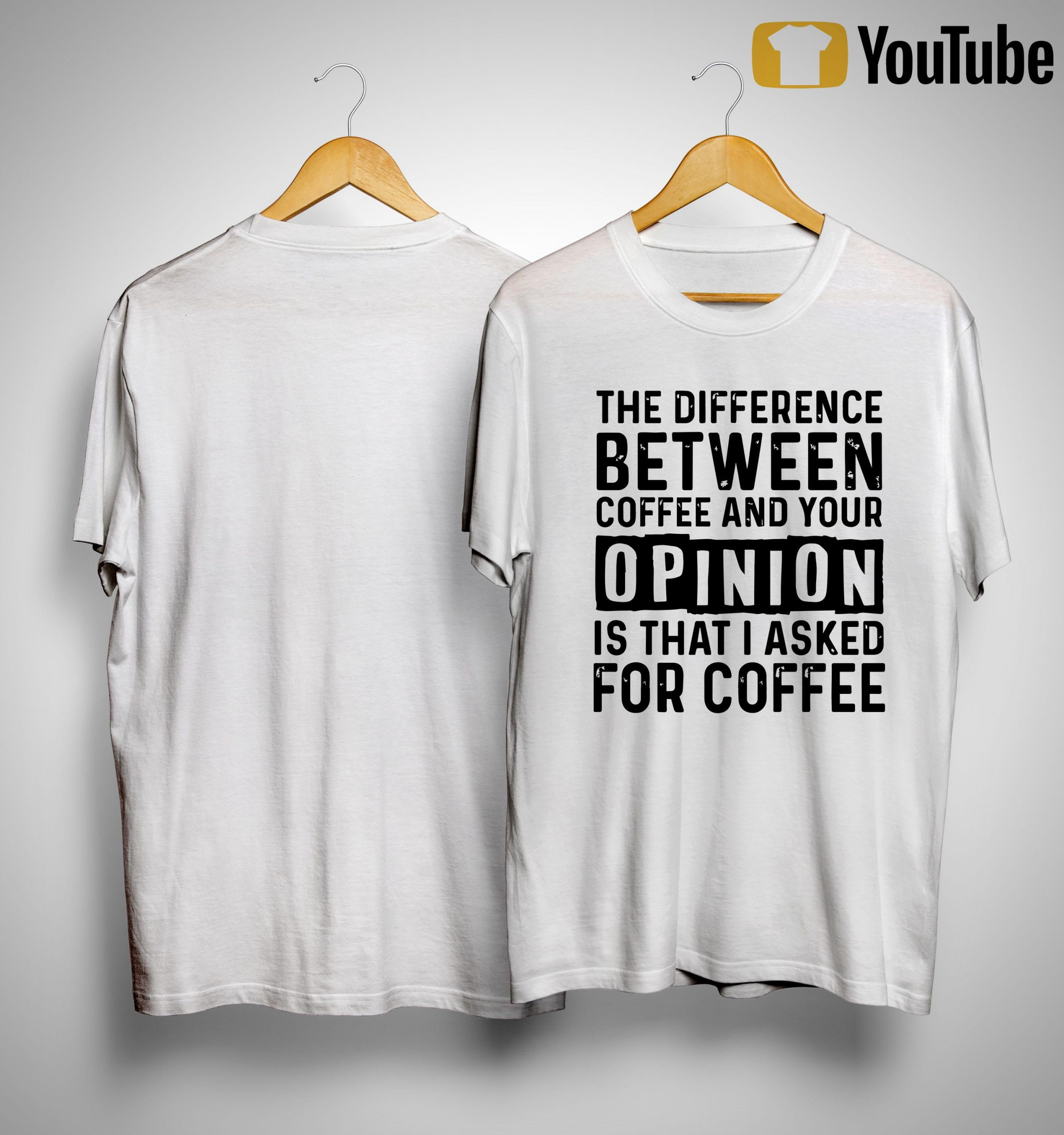 The Difference Between Coffee And Your Opinion Is That I Asked For Coffee Shirt