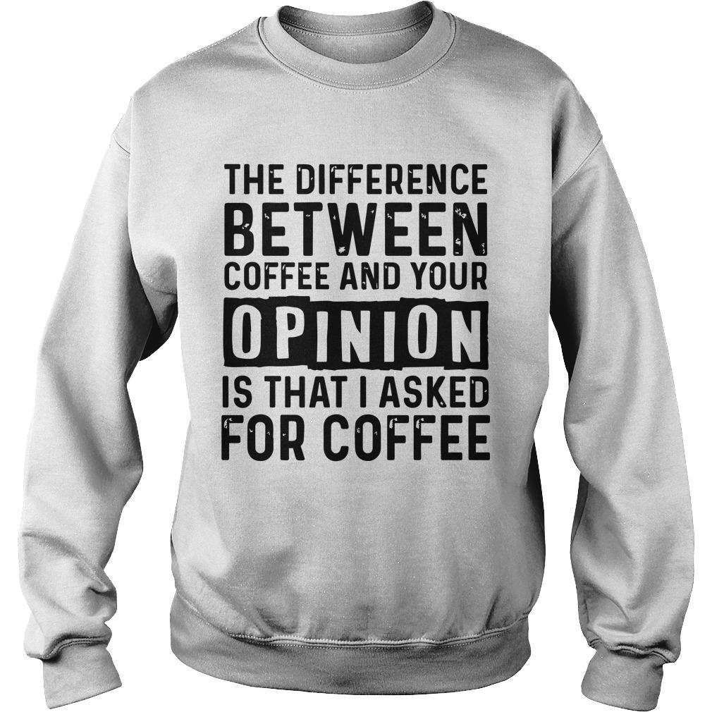 The Difference Between Coffee And Your Opinion Is That I Asked For Coffee Sweater