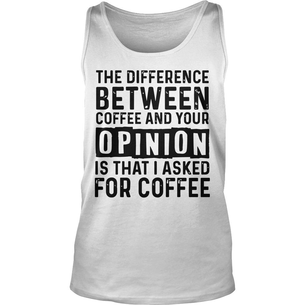The Difference Between Coffee And Your Opinion Is That I Asked For Coffee Tank Top