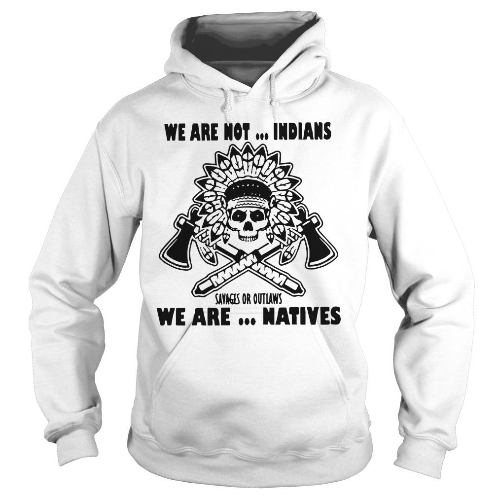 We Are Not Indians Savages Or Outlaws We Are Natives Hoodie