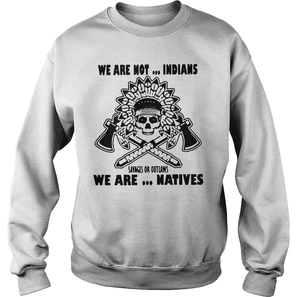We Are Not Indians Savages Or Outlaws We Are Natives Sweater