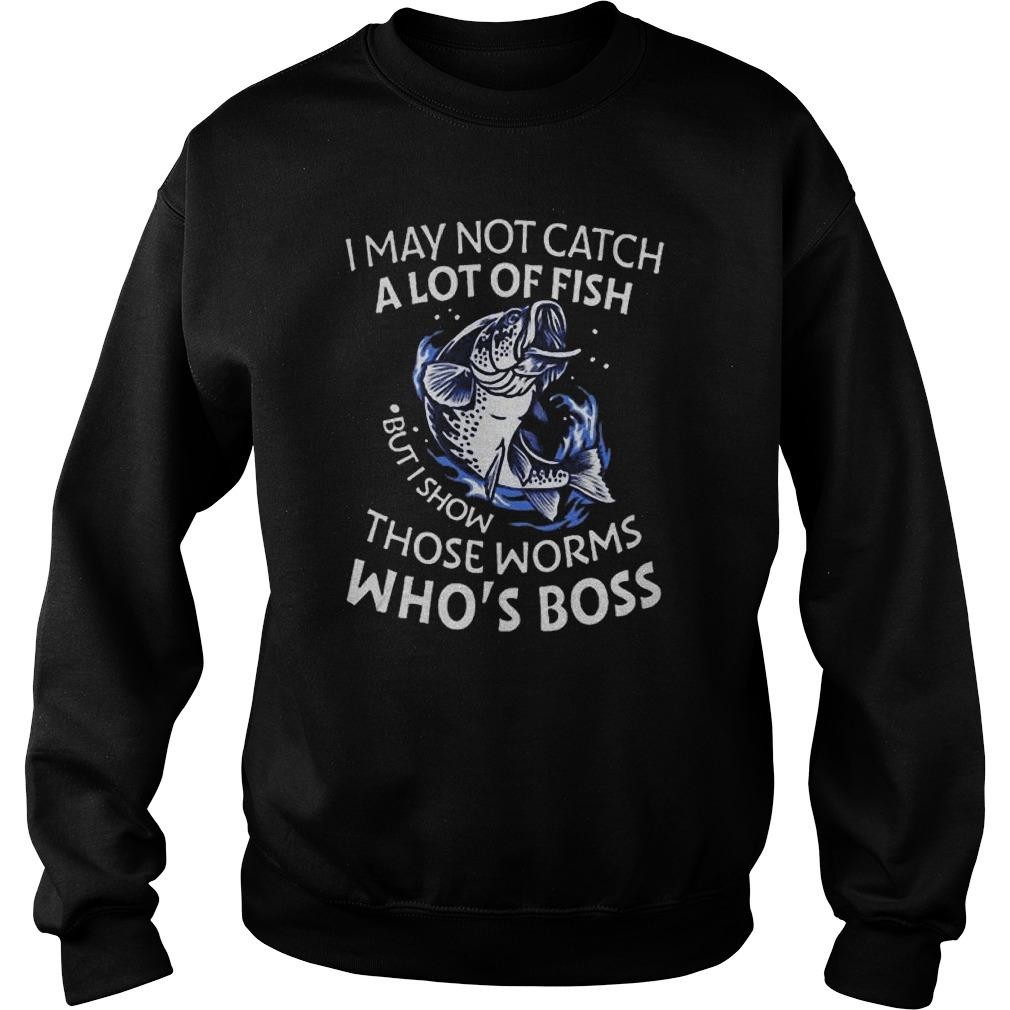 Fish I May Not Catch A Lot Of Fish But I Show Those Worms Who's Boss Sweater