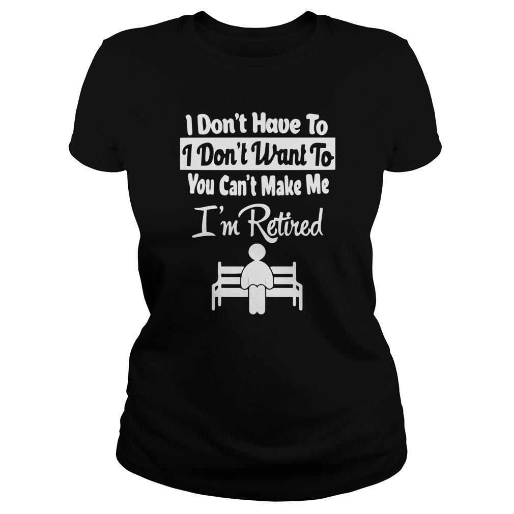 I Don't Have To I Don't Want To You Can't Make Me I'm Retired Tank Top