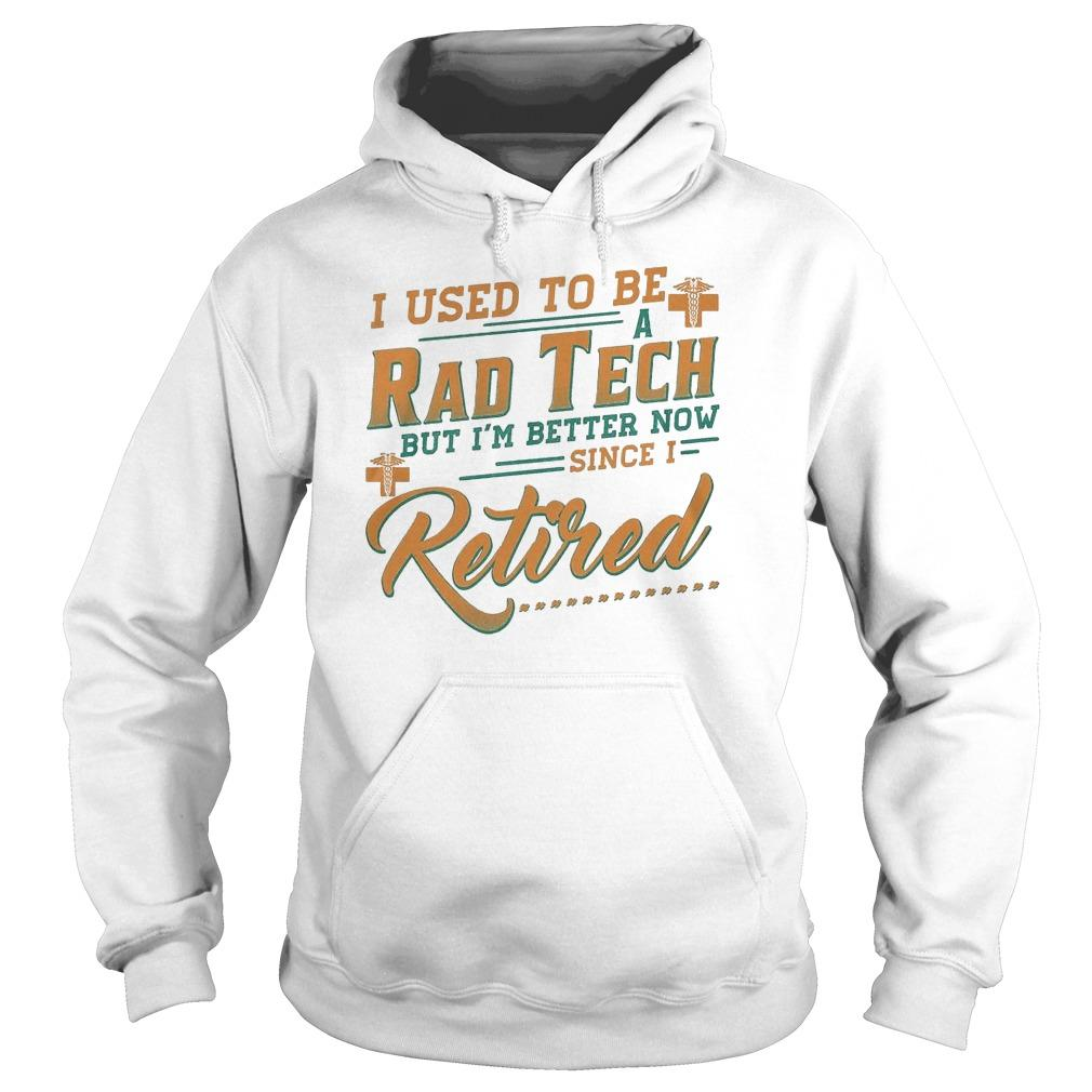 I Used To Be A Rad Tech But I'm Better Now Since I Retired Hoodie