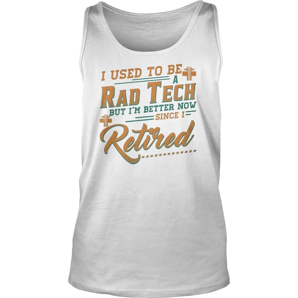 I Used To Be A Rad Tech But I'm Better Now Since I Retired Tank Top