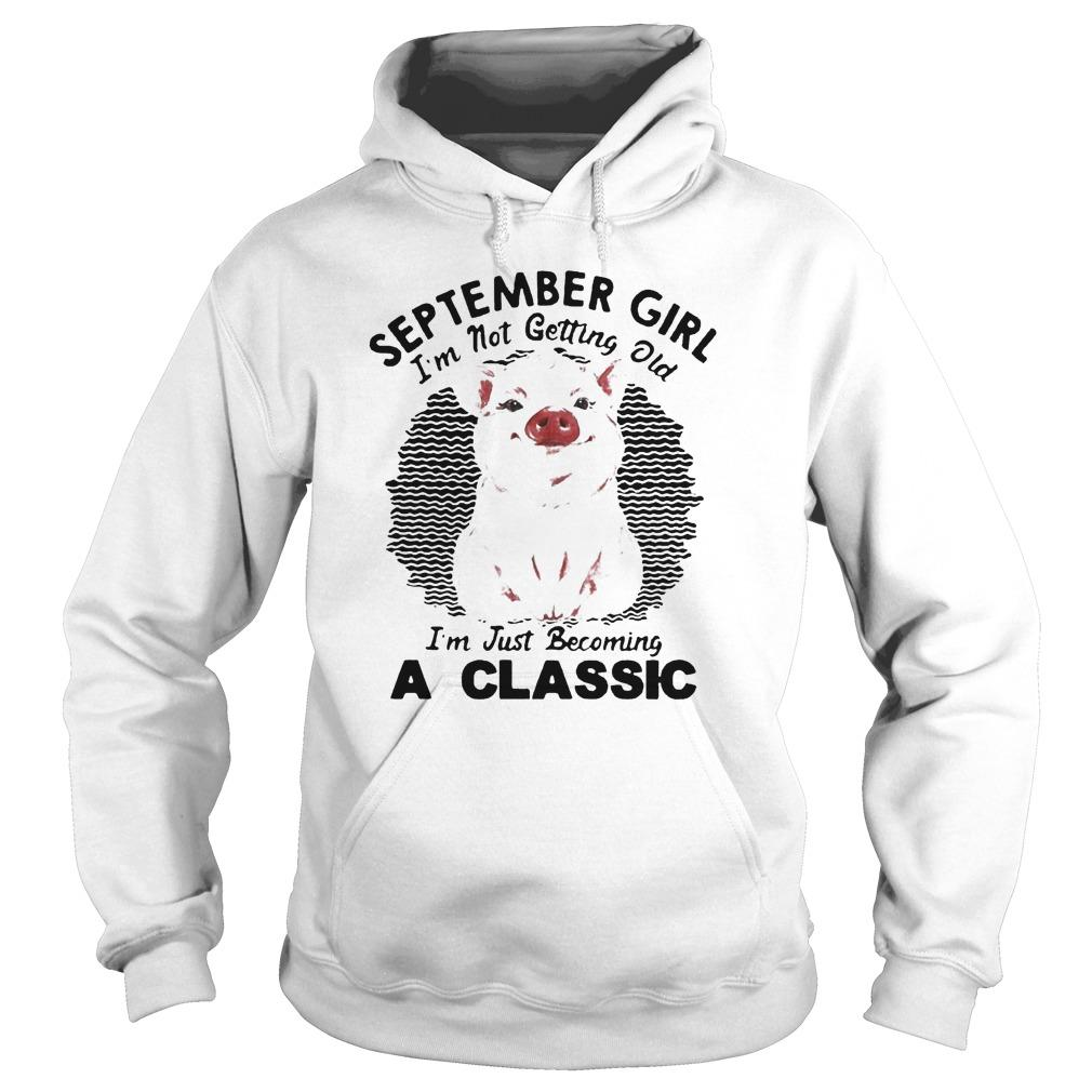 Pig September Girl I'm Not Getting Old I'm Just Becoming A Classic Hoodie