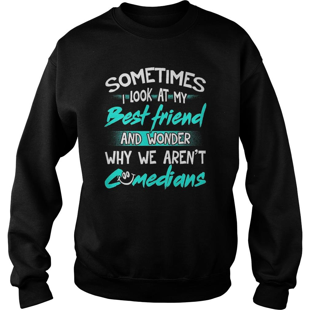 Sometimes I Look At My Best Friend And Wonder Why We Aren't Comedians Sweater