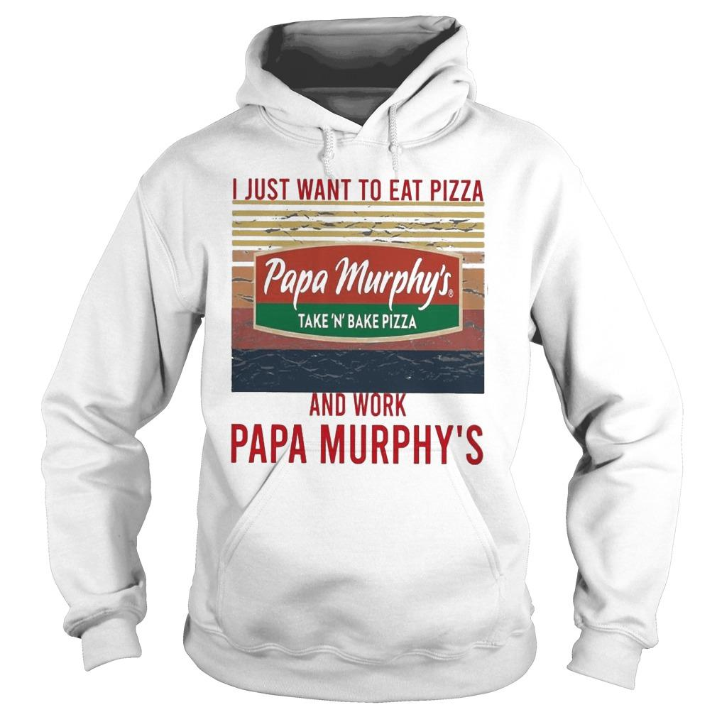Vintage I Just Want To Eat Pizza Papa Murphy's Take N Bake Pizza Hoodie