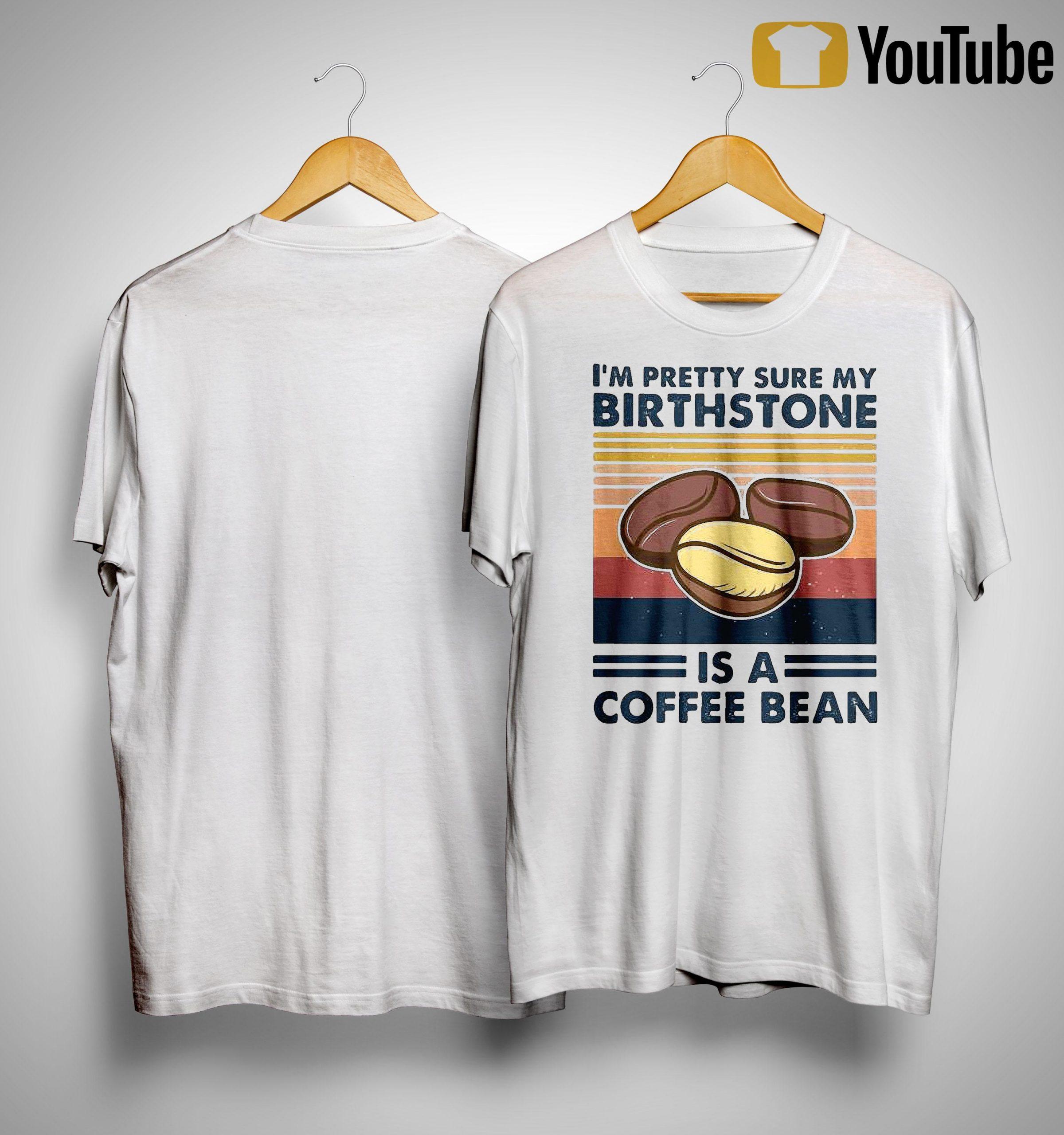 Vintage I'm Pretty Sure My Birthstone Is A Coffee Bean Shirt