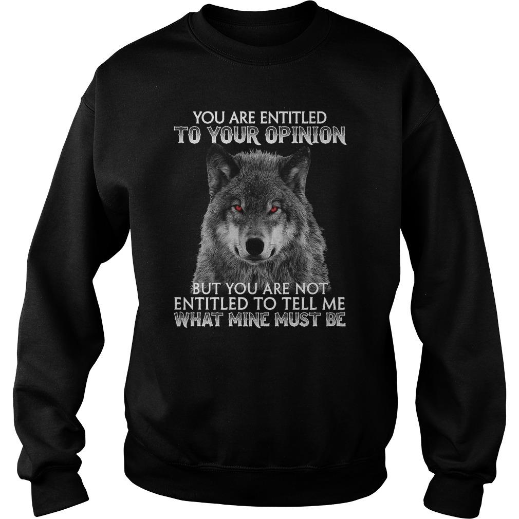 Wolf You Are Entitled To Your Opinion But You Are Not What Mine Must Be Sweater