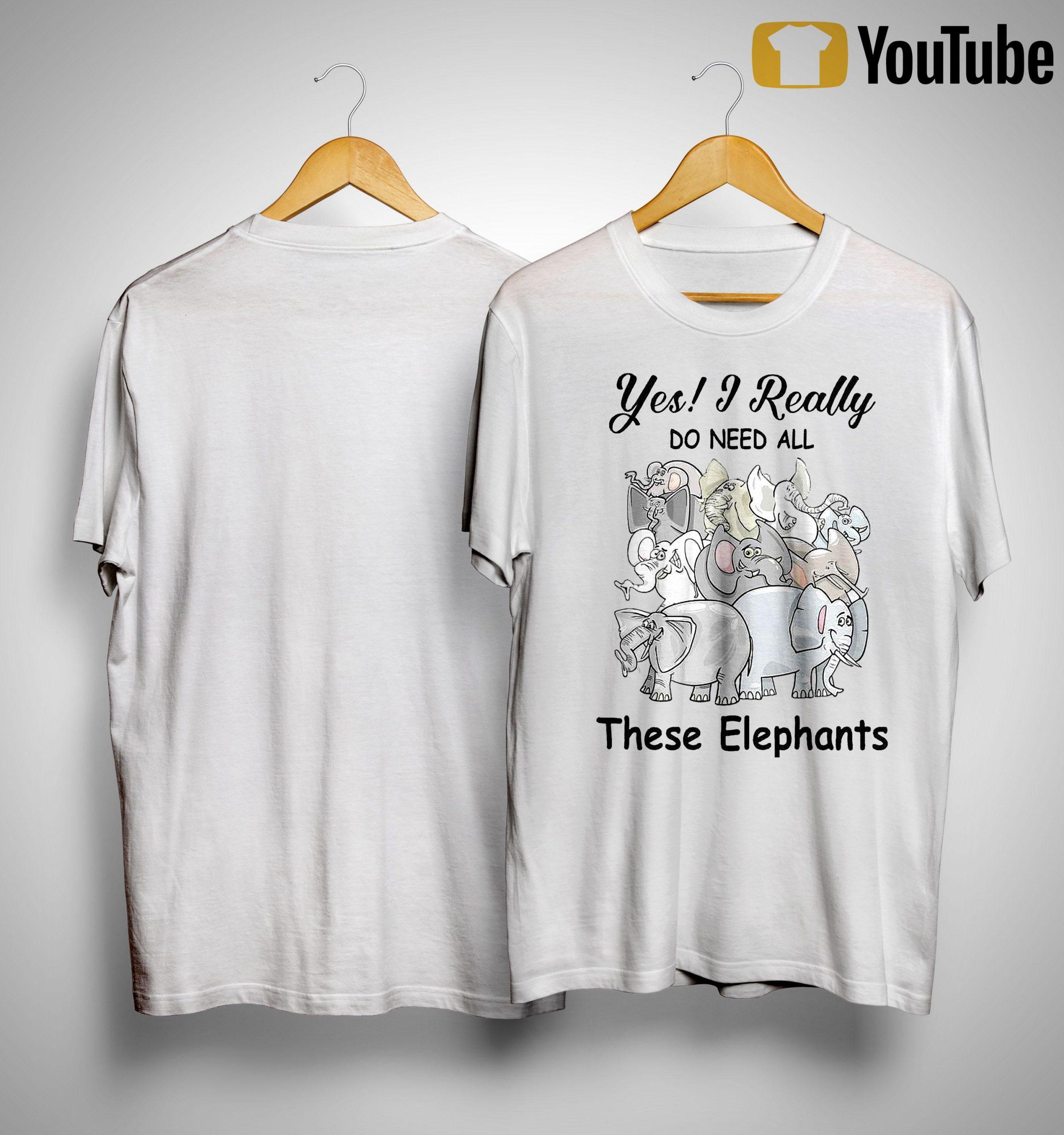Yes I Really Do Need All These Elephants Shirt