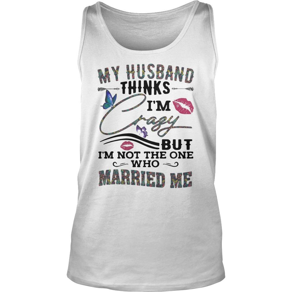 Butterflies My Husband Thinks I'm Crazy But I'm Not The One Who Married Me Tank Top