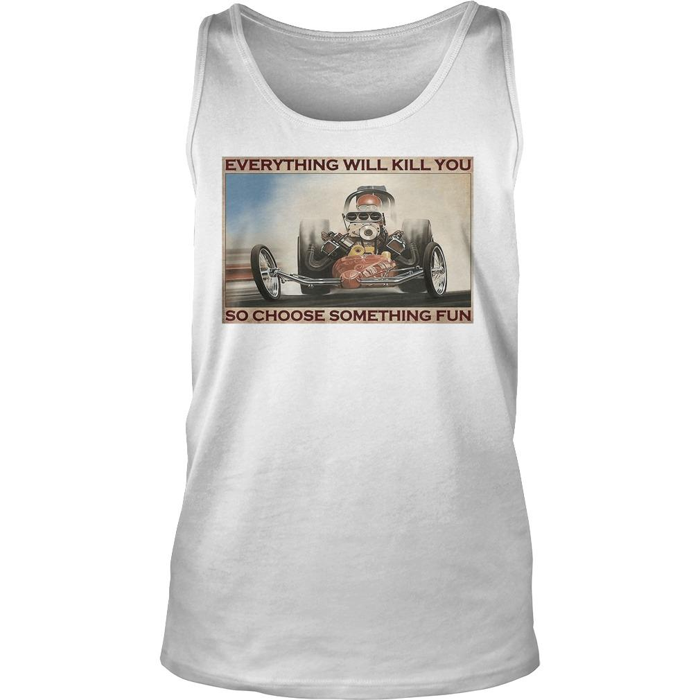 Drag Racing Everything Will Kill You So Choose Something Fun Tank Top