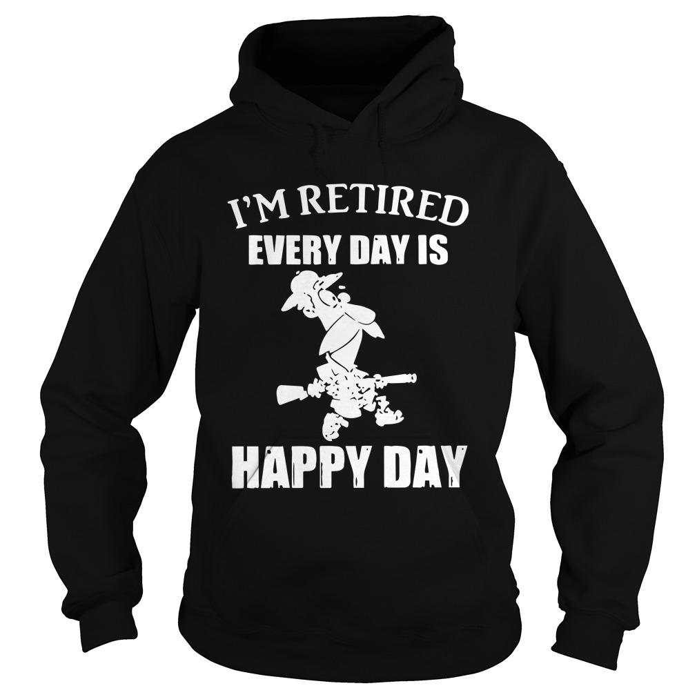 I'm Retired Every Day Is Happy Day Hoodie