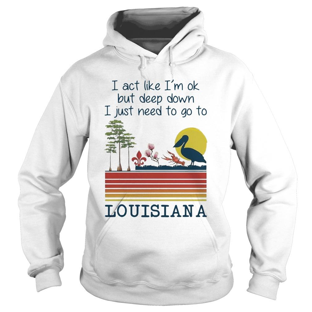 I Act Like I'm Ok But Deep Down I Just Need To Go To Louisiana Hoodie
