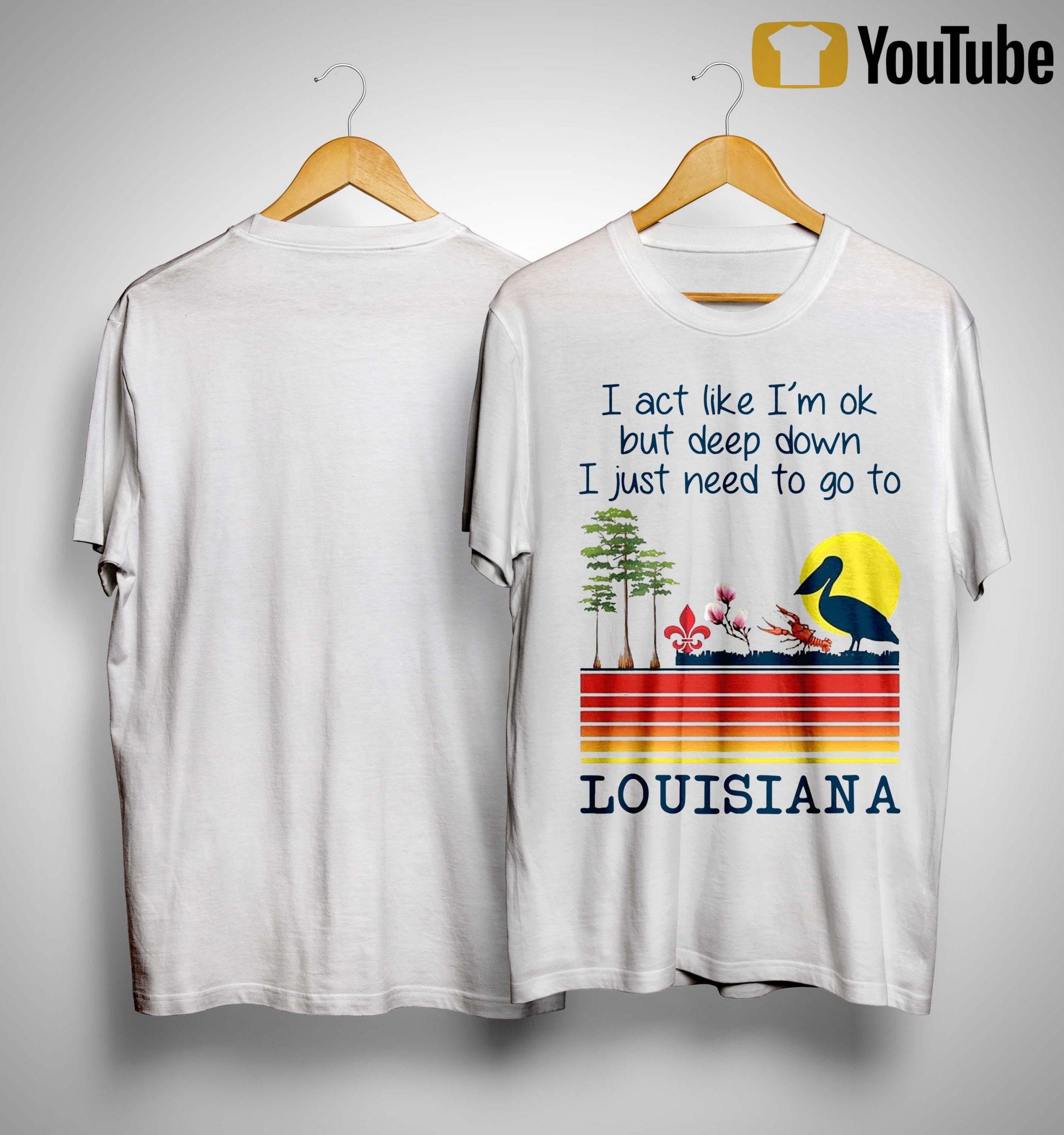 I Act Like I'm Ok But Deep Down I Just Need To Go To Louisiana Shirt