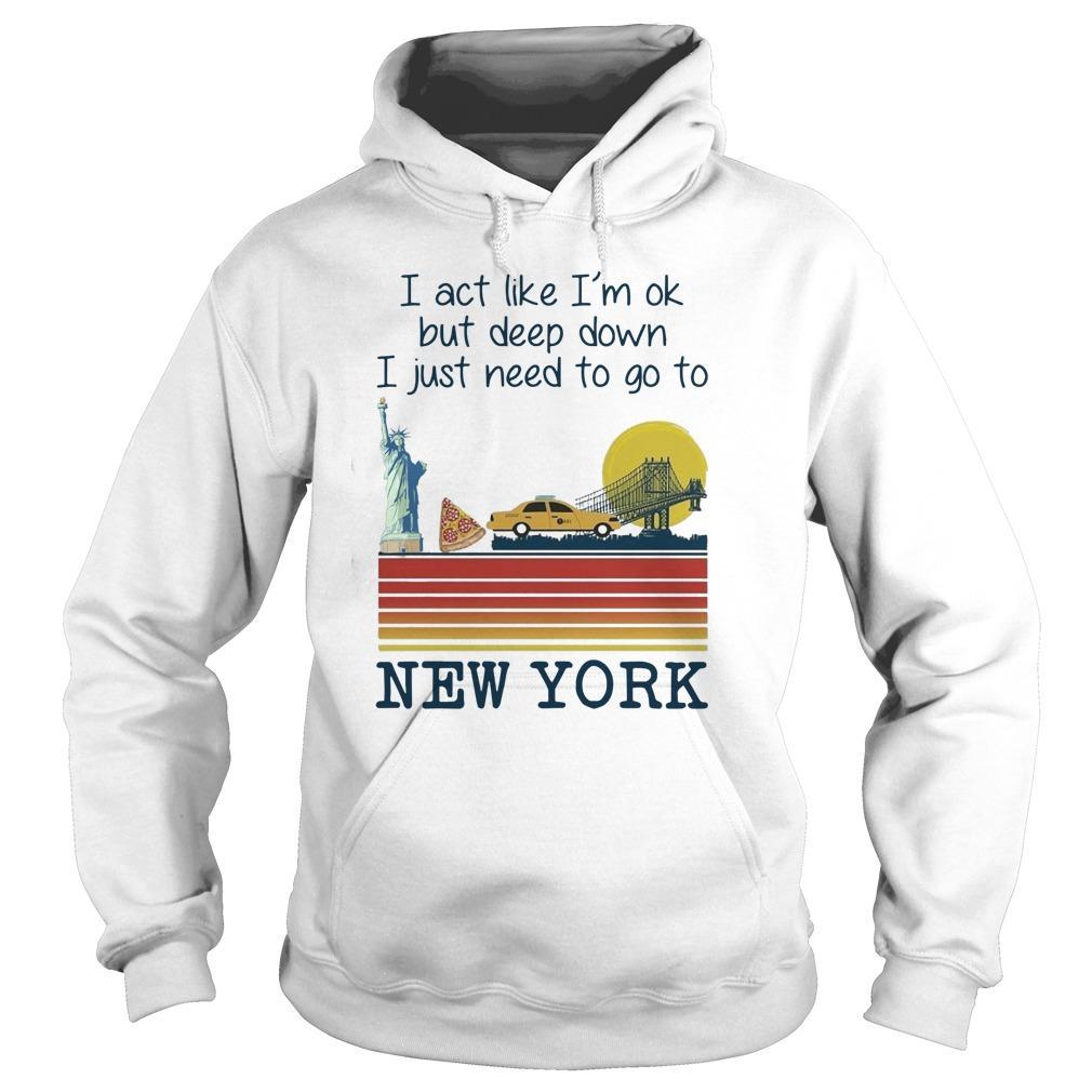 I Act Like I'm Ok But Deep Down I Just Need To Go To New York Hoodie