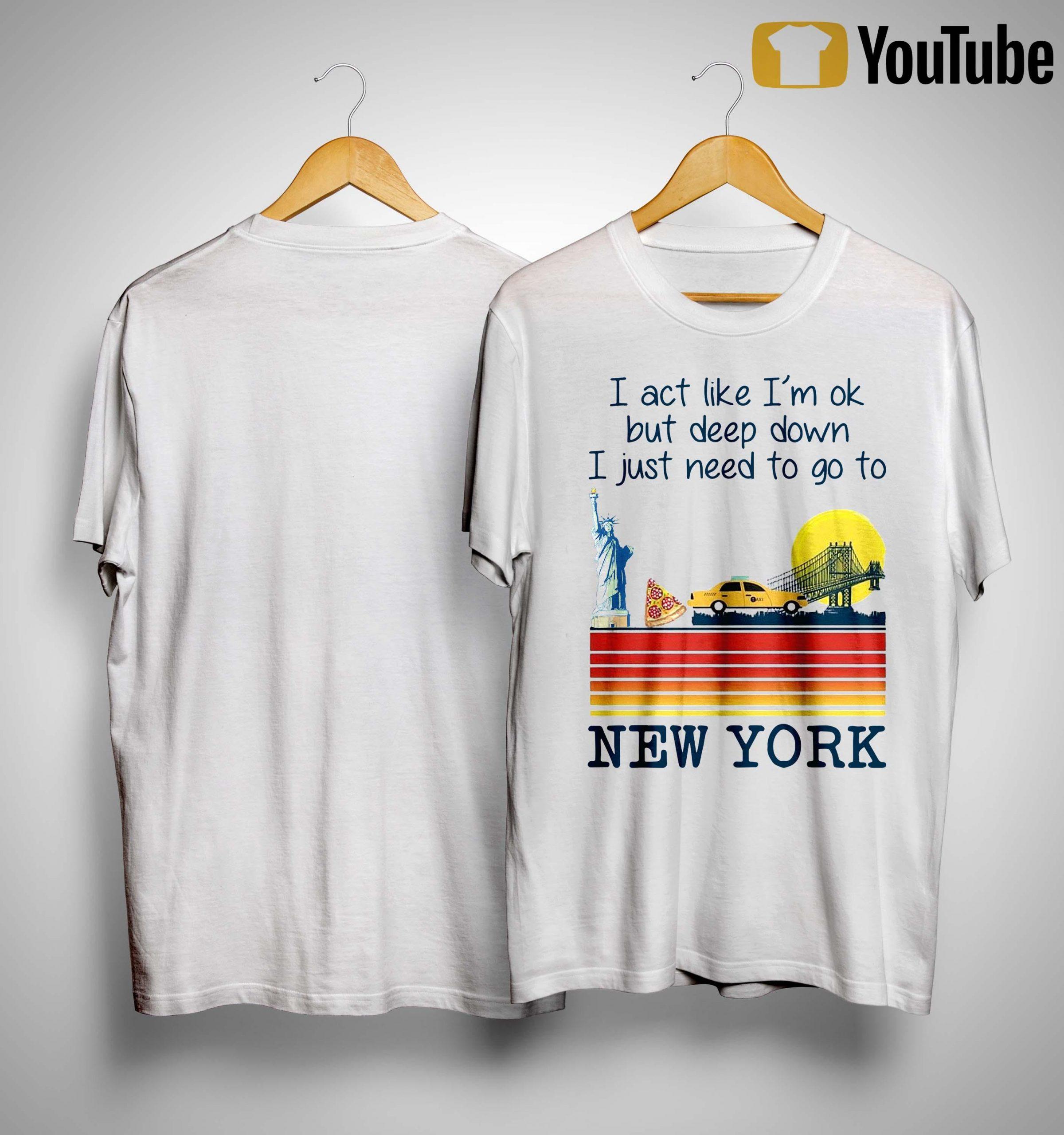 I Act Like I'm Ok But Deep Down I Just Need To Go To New York Shirt