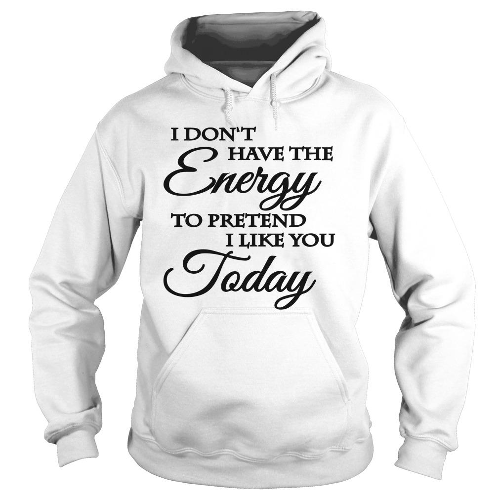 I Don't Have The Energy To Pretend I Like You Today Hoodie