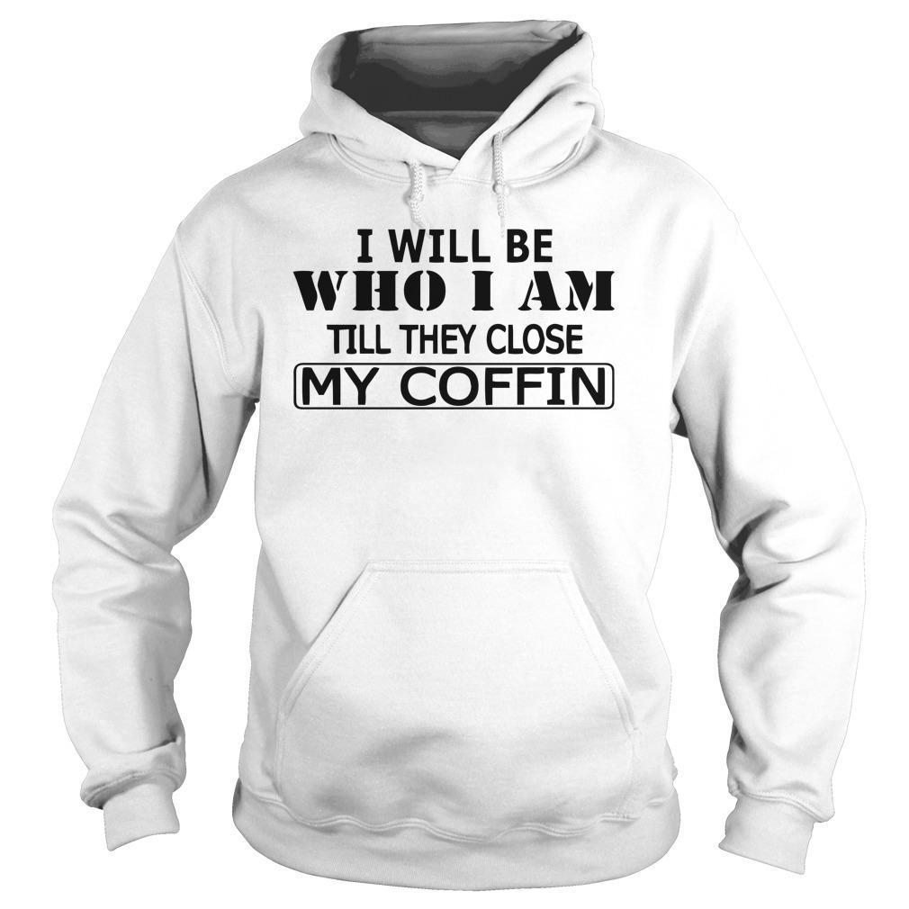 I Will Be Who I Am Till They Close My Coffin Hoodie