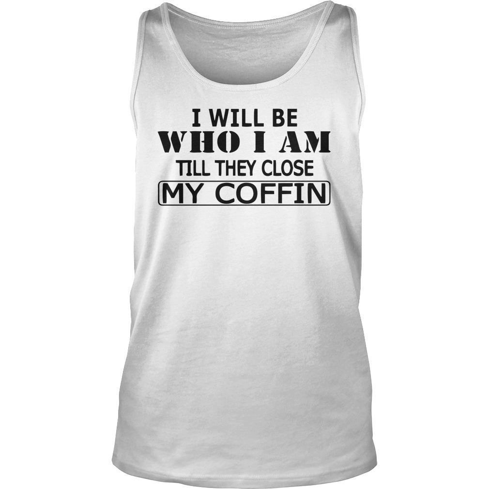 I Will Be Who I Am Till They Close My Coffin Tank Top