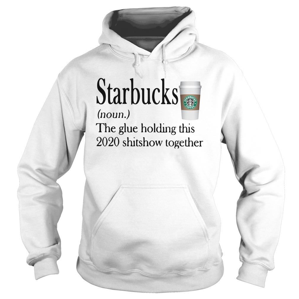 Starbucks The Glue Holding This 2020 Shitshow Together Hoodie