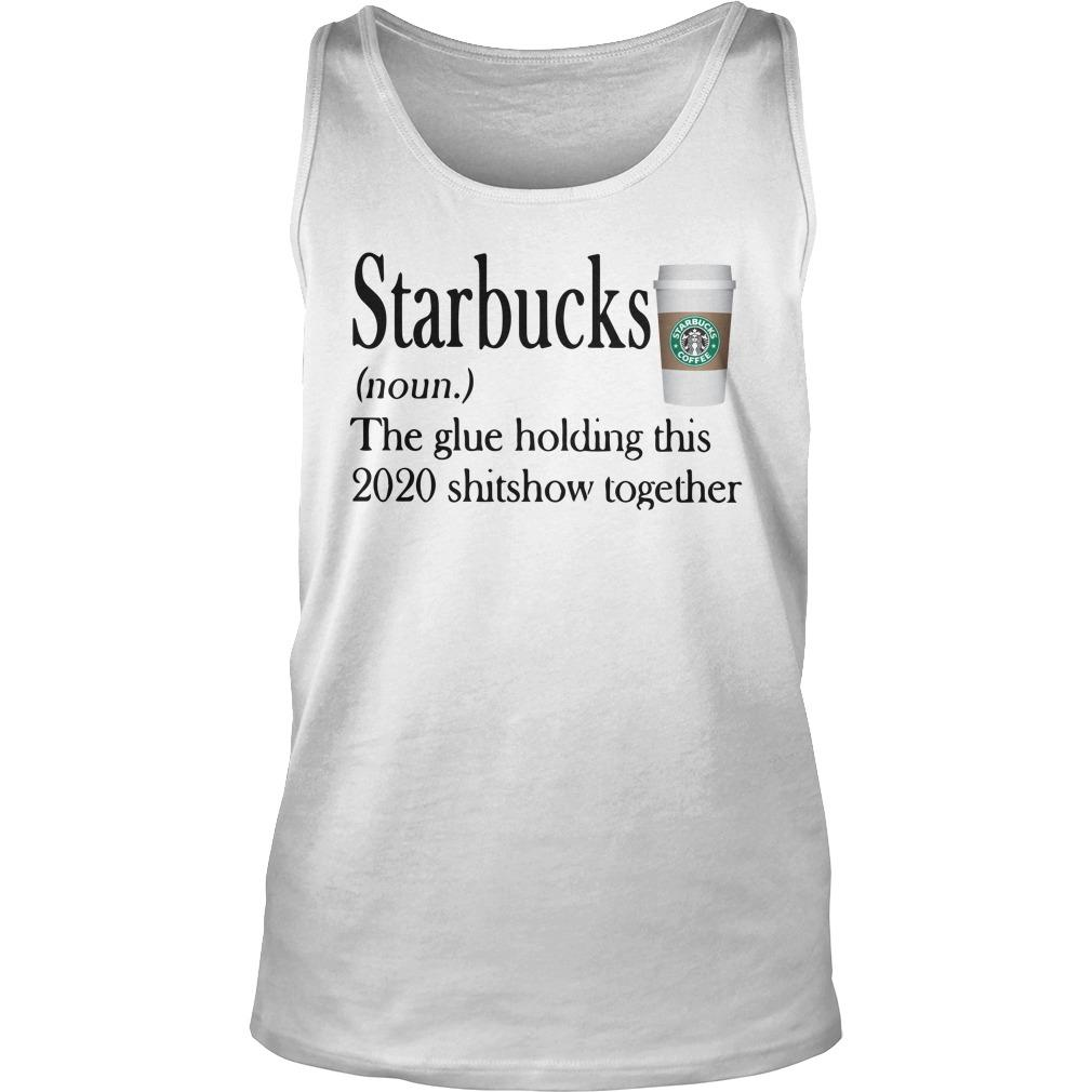 Starbucks The Glue Holding This 2020 Shitshow Together Tank Top