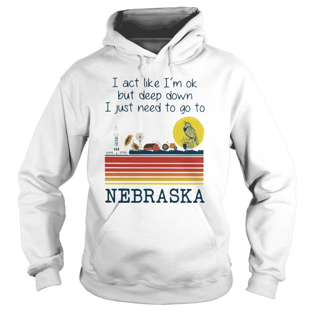 I Act Like I'm Ok But Deep Down I Just Need To Go To Nebraska Hoodie