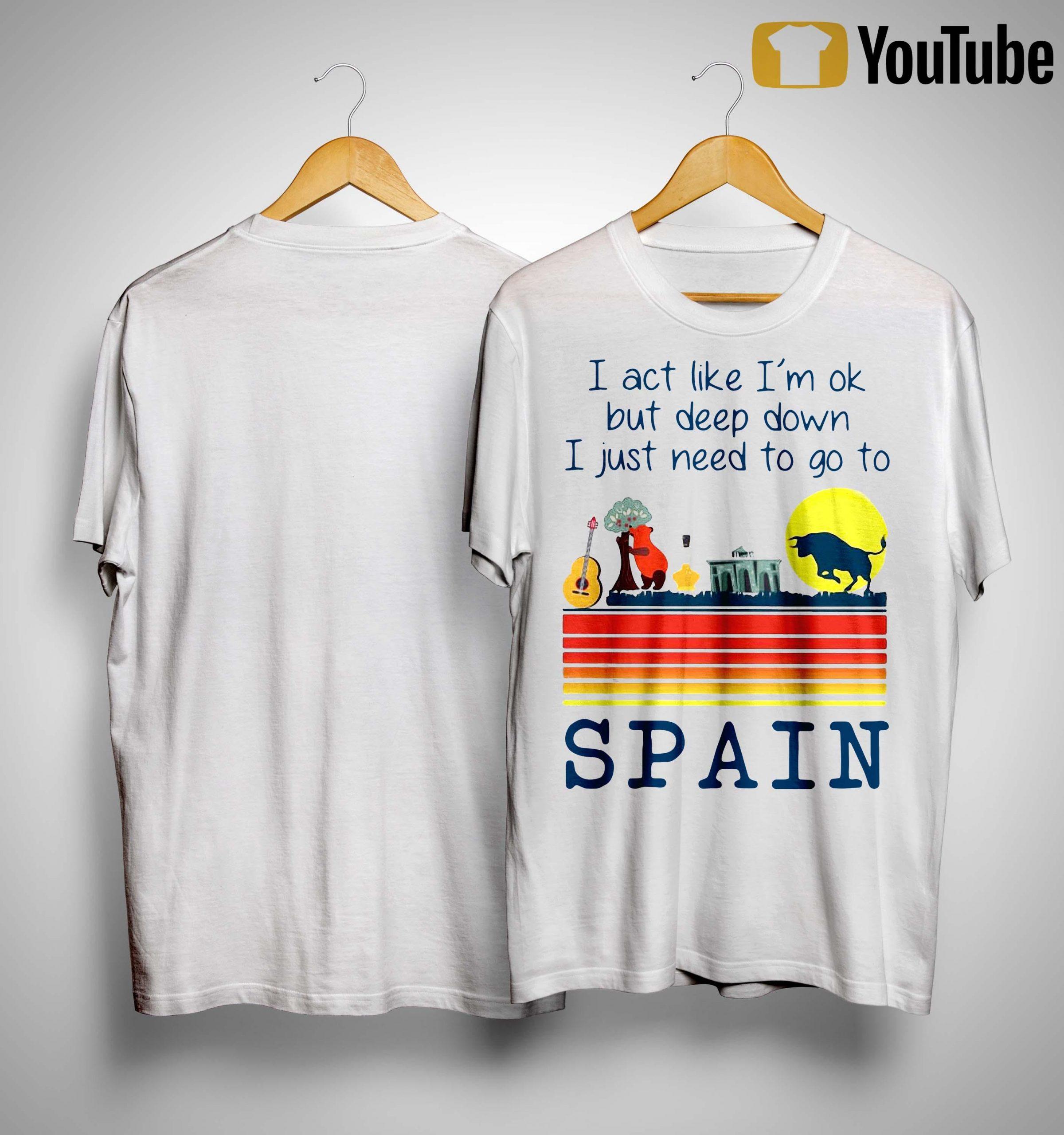I Act Like I'm Ok But Deep Down I Just Need To Go To Spain Shirt