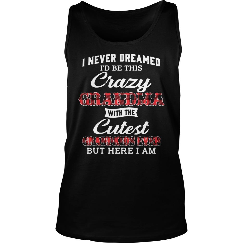 I Never Dreamed I'd Be This Crazy Grandma With Cutest Grandkids Tank Top