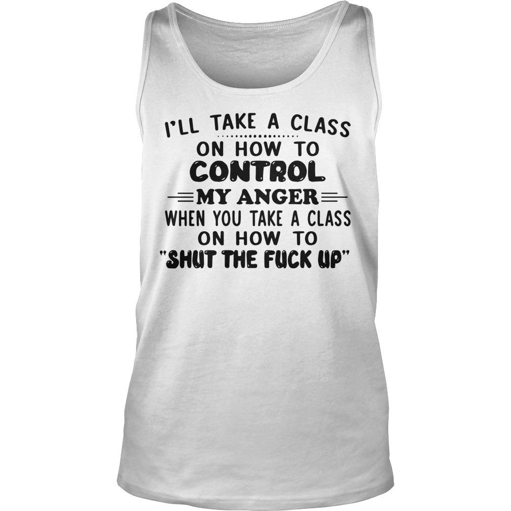 I'll Take A Class On How To Control My Anger When You Take A Class Tank Top