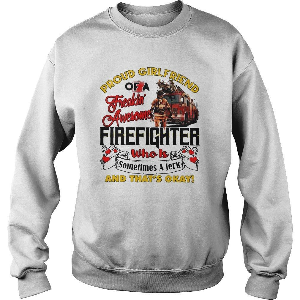 Proud Girlfriend Of A Freaking Awesome Firefighter Who Is Sometimes A Jerk Sweater