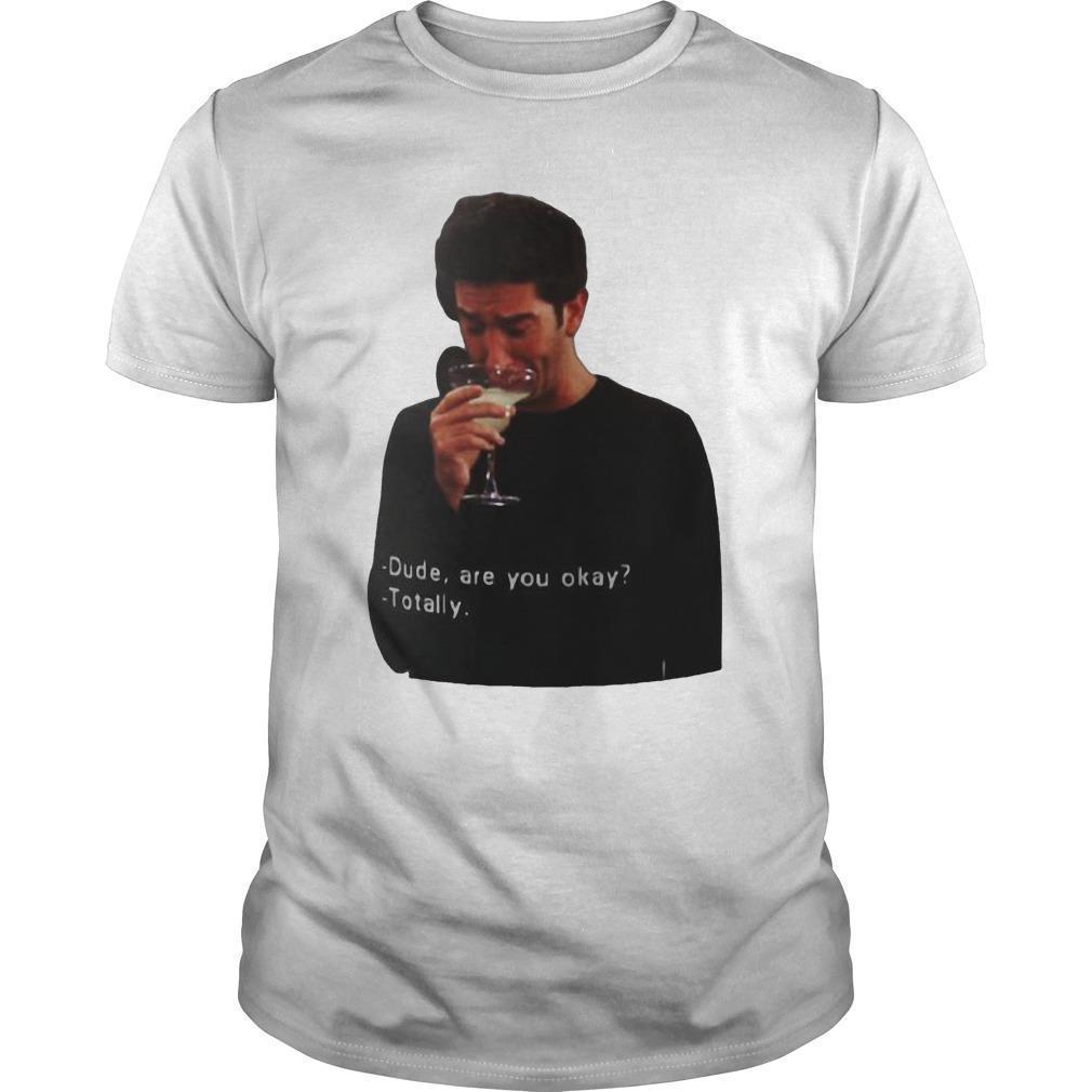 Ross Geller Dude Are You Okay Totally Shirt