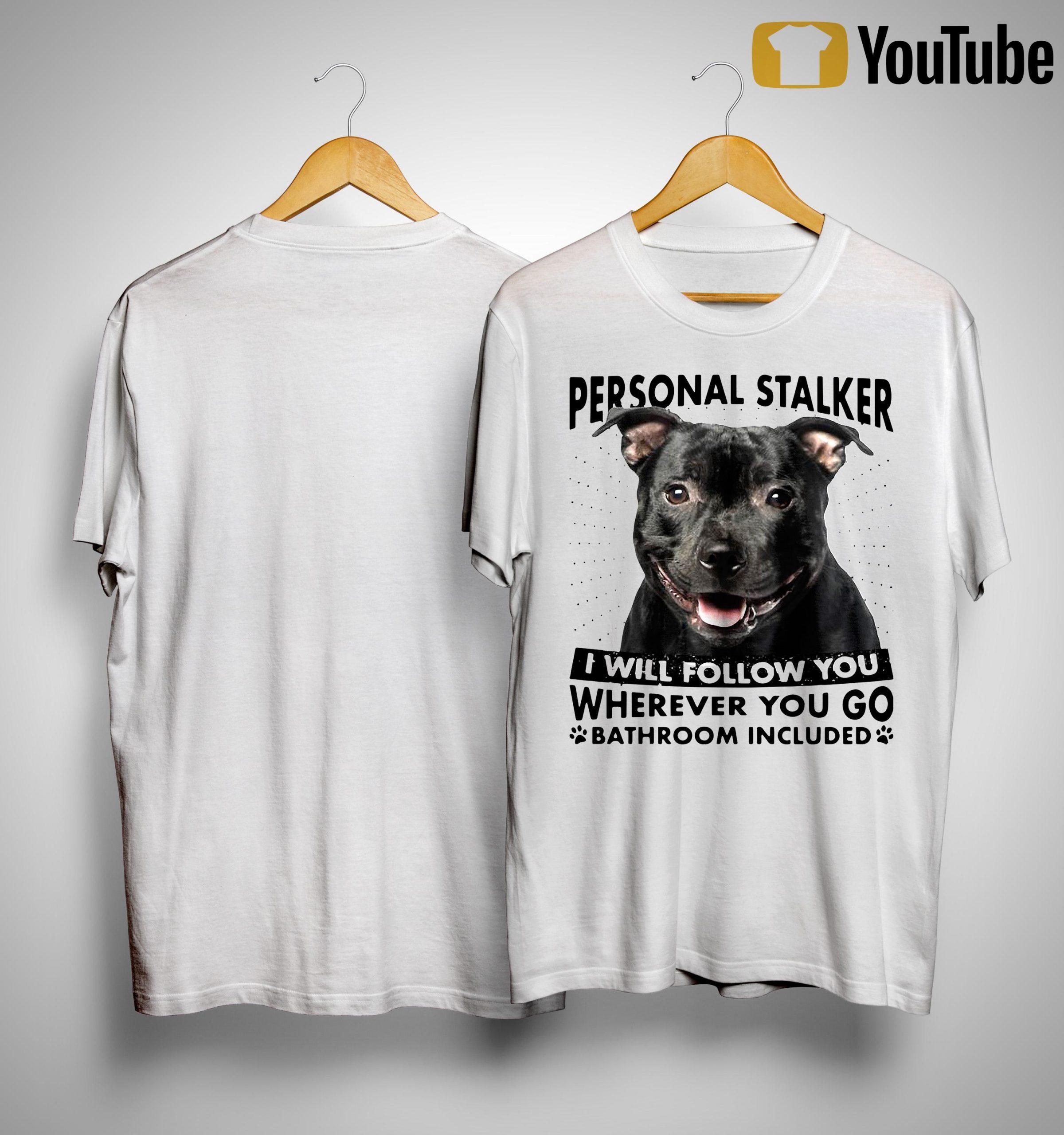Staffordshire Personal Stalker I Will Follow You Wherever You Go Shirt