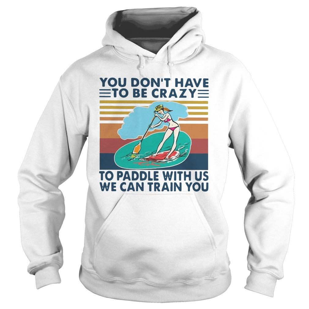 Vintage You Don't Have To Be Crazy To Paddle With Us We Can Train You Hoodie