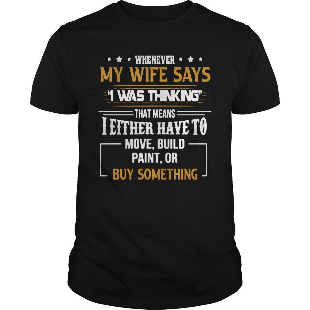 Whenever My Wife Says I Was Thinking That Means I Either Have To Shirt