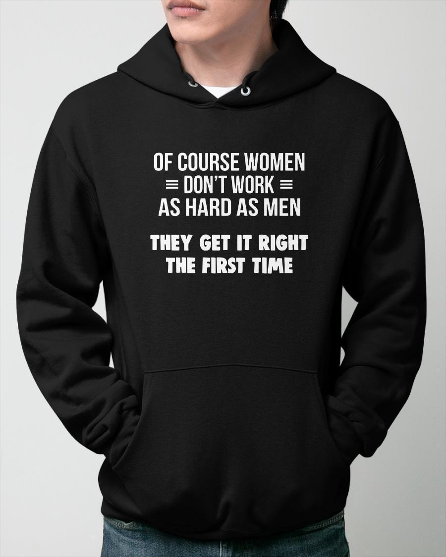 Of Course Women Don't Work As Hard As Men They Get It Right Hoodie