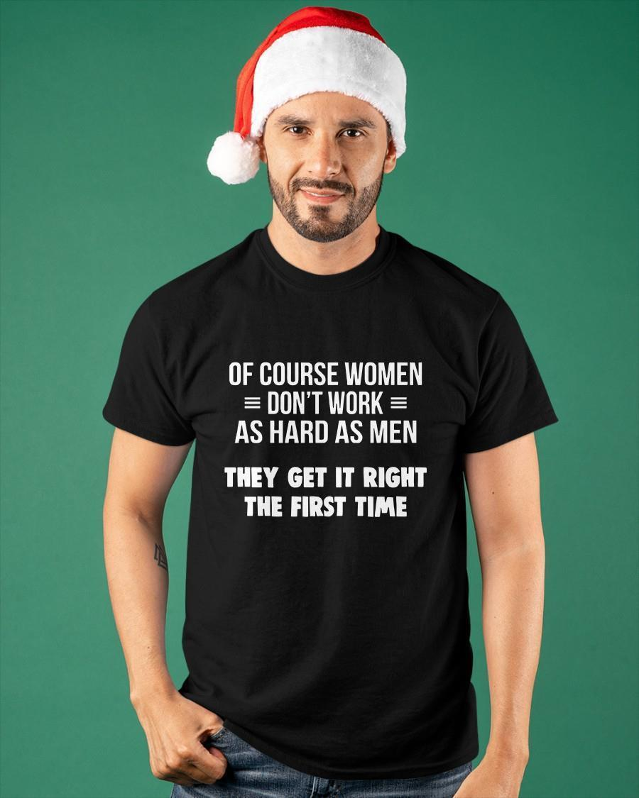 Of Course Women Don't Work As Hard As Men They Get It Right Shirt